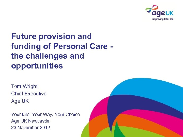 Future provision and funding of Personal Care the challenges and opportunities Tom Wright Chief