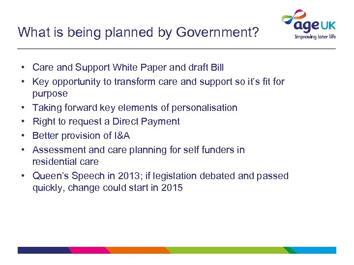 What is being planned by Government? • Care and Support White Paper and draft