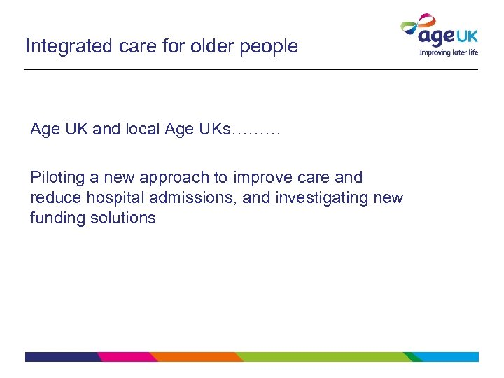 Integrated care for older people Age UK and local Age UKs……… Piloting a new