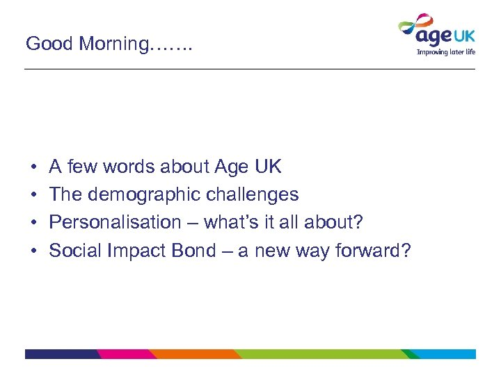 Good Morning……. • • A few words about Age UK The demographic challenges Personalisation
