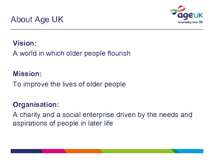 About Age UK Vision: A world in which older people flourish Mission: To improve
