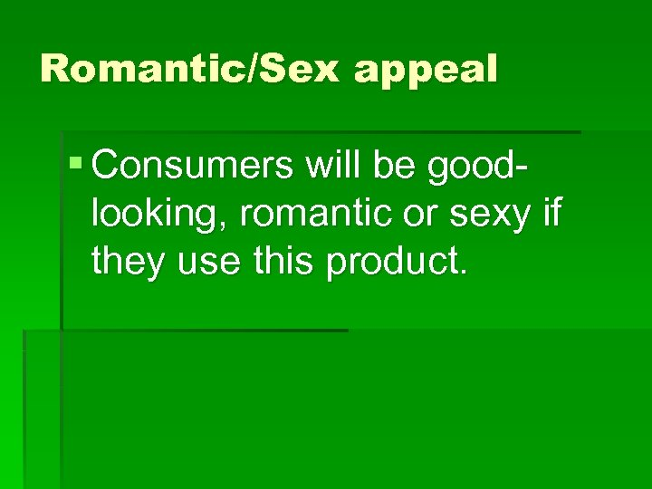 Romantic/Sex appeal § Consumers will be goodlooking, romantic or sexy if they use this