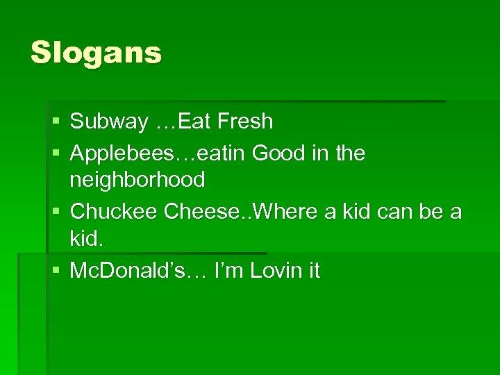 Slogans § Subway …Eat Fresh § Applebees…eatin Good in the neighborhood § Chuckee Cheese.