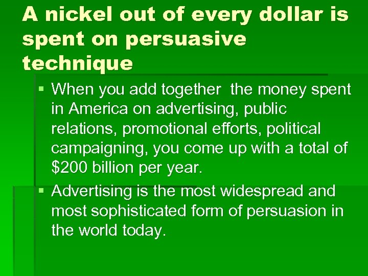 A nickel out of every dollar is spent on persuasive technique § When you
