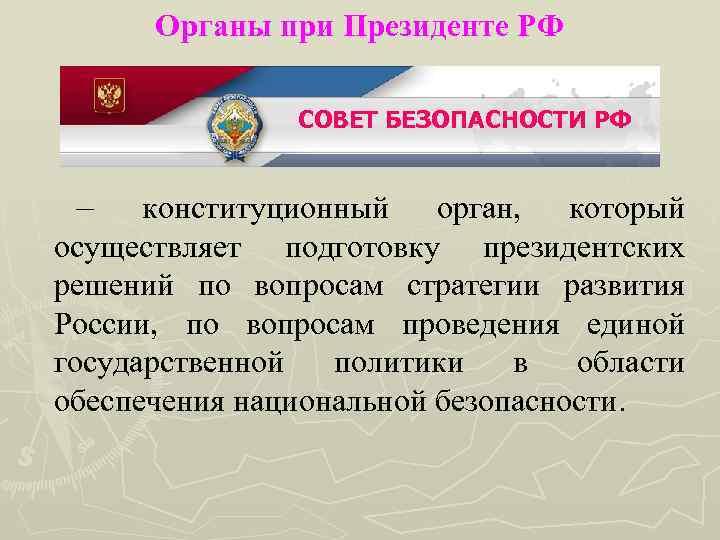 Органы при Президенте РФ СОВЕТ БЕЗОПАСНОСТИ РФ – конституционный орган, который осуществляет подготовку президентских