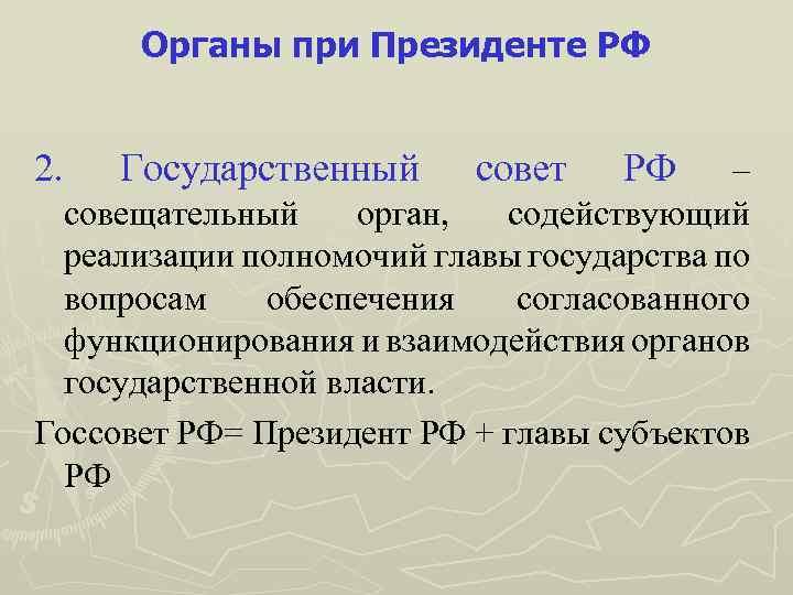 Органы при Президенте РФ 2. Государственный совет РФ – совещательный орган, содействующий реализации полномочий