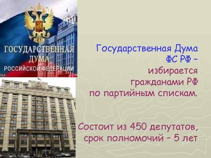 Государственная Дума ФС РФ – избирается гражданами РФ по партийным спискам. Состоит из 450