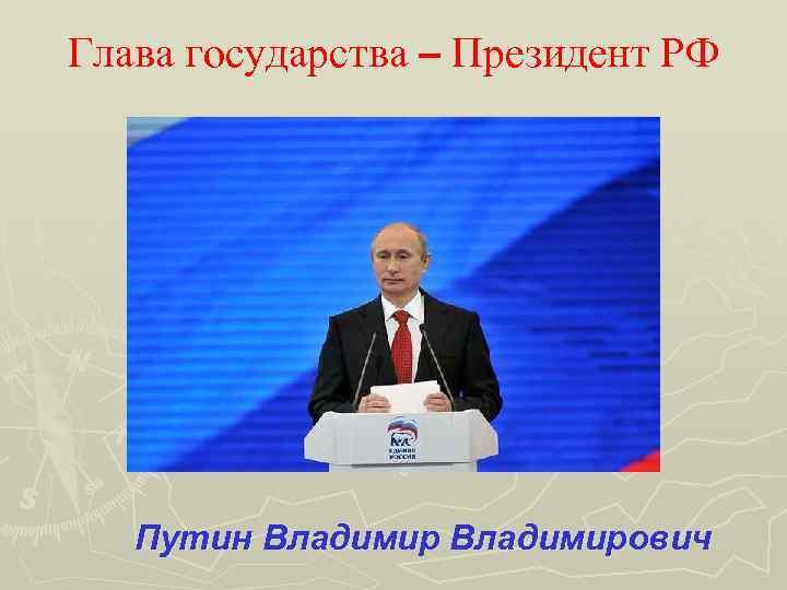 Глава государства – Президент РФ Путин Владимирович