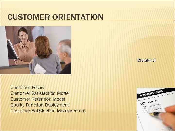 CUSTOMER ORIENTATION Chapter-5 Customer Focus Customer Satisfaction Model Customer Retention Model Quality Function Deployment