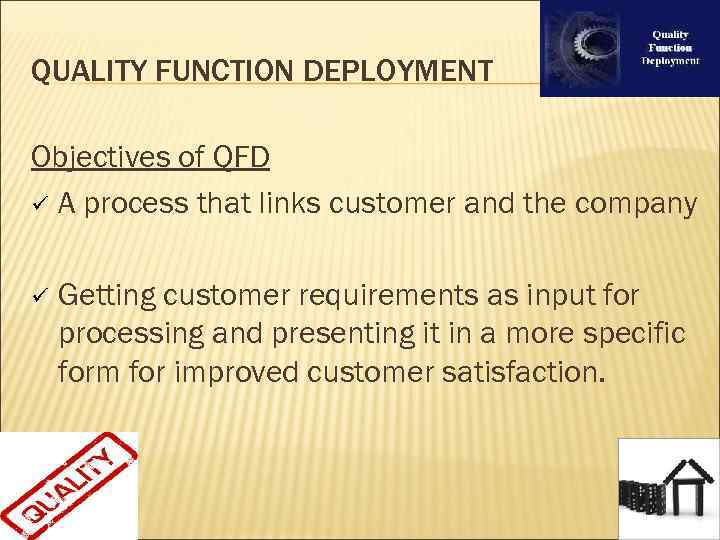 QUALITY FUNCTION DEPLOYMENT Objectives of QFD ü A process that links customer and the