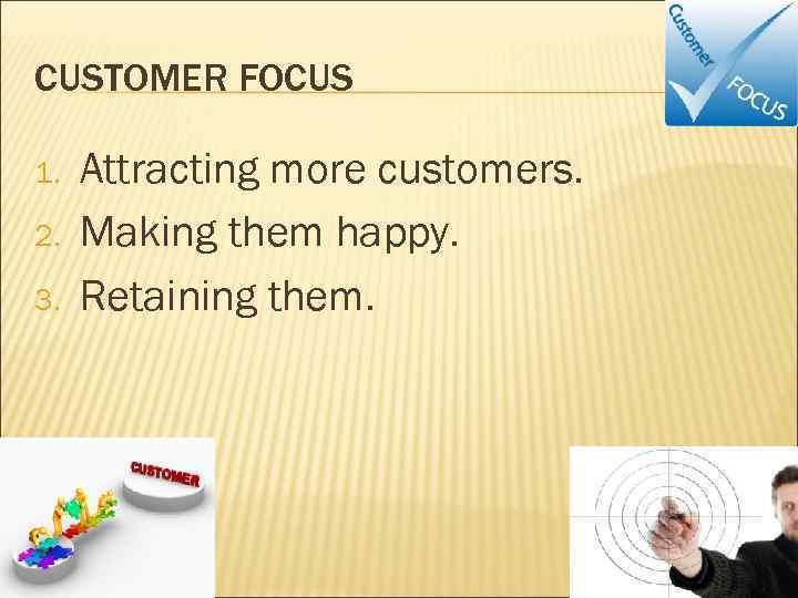 CUSTOMER FOCUS 1. 2. 3. Attracting more customers. Making them happy. Retaining them.