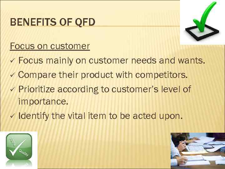 BENEFITS OF QFD Focus on customer ü Focus mainly on customer needs and wants.