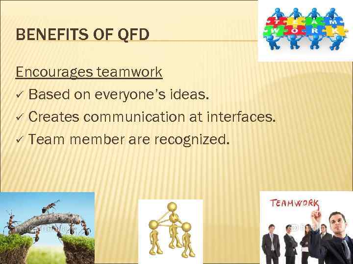 BENEFITS OF QFD Encourages teamwork ü Based on everyone's ideas. ü Creates communication at
