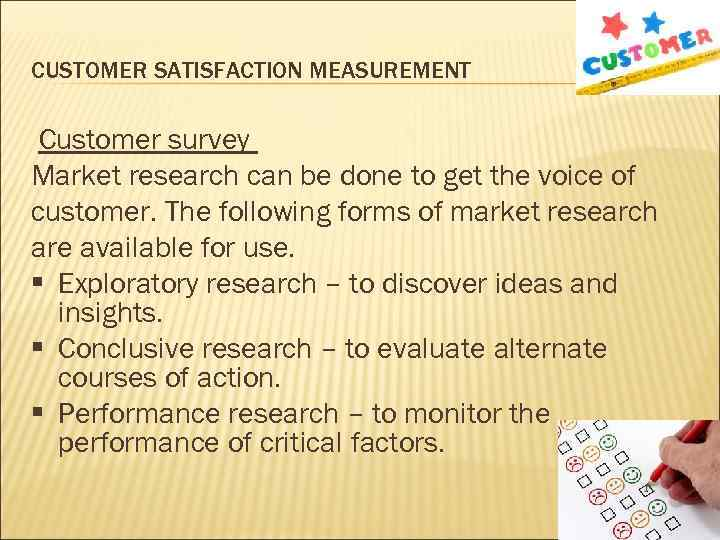 CUSTOMER SATISFACTION MEASUREMENT Customer survey Market research can be done to get the voice