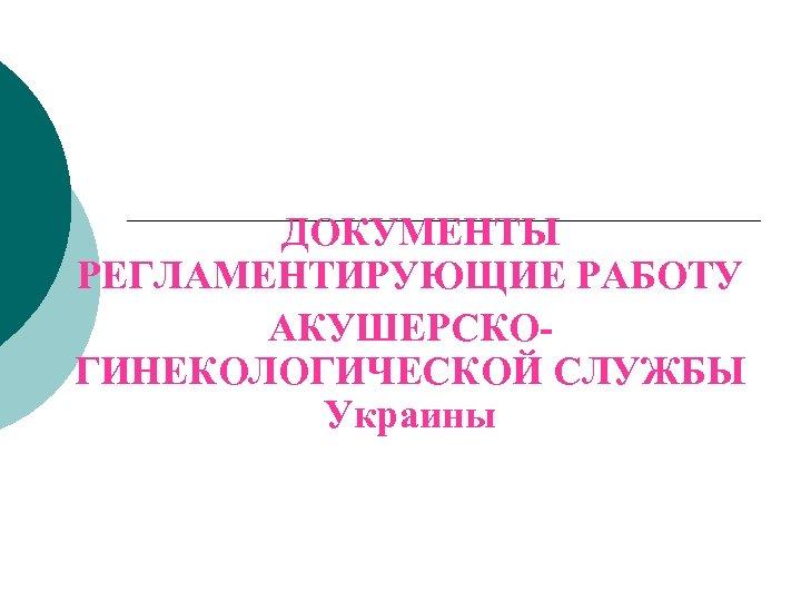 ДОКУМЕНТЫ РЕГЛАМЕНТИРУЮЩИЕ РАБОТУ АКУШЕРСКОГИНЕКОЛОГИЧЕСКОЙ СЛУЖБЫ Украины