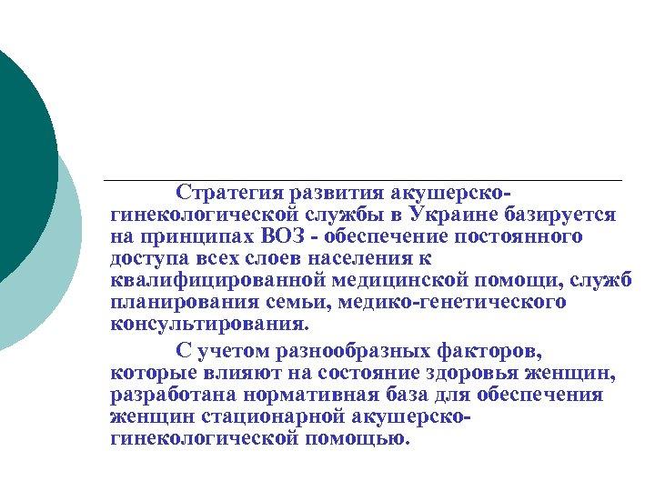 Стратегия развития акушерскогинекологической службы в Украине базируется на принципах ВОЗ - обеспечение постоянного доступа
