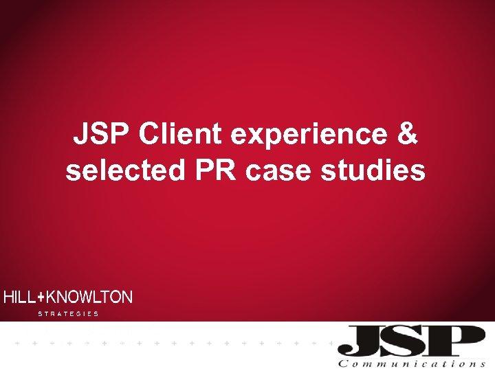 JSP Client experience & selected PR case studies JSP communications consultancy