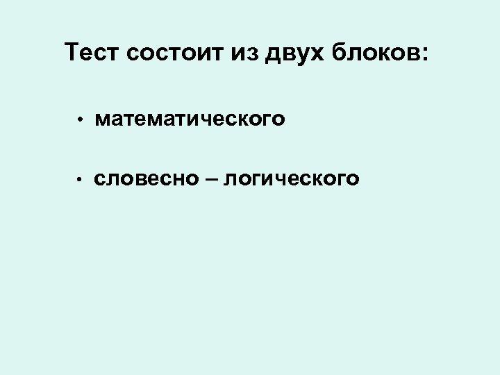 Тест состоит из двух блоков: • математического • словесно – логического