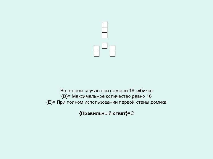 Во втором случае при помощи 16 кубиков {D}= Максимальное количество равно 16 {Е}= При