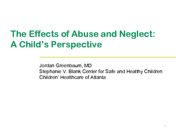 The Effects of Abuse and Neglect: A Child's Perspective Jordan Greenbaum, MD Stephanie V.