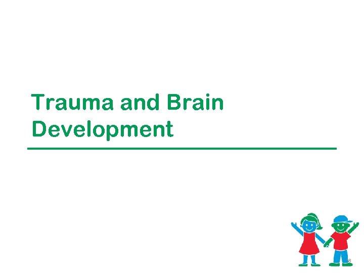 Trauma and Brain Development 18