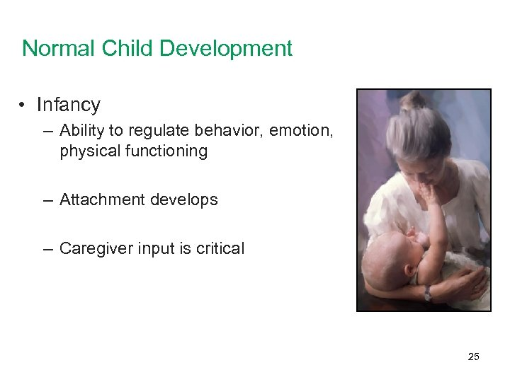 Normal Child Development • Infancy – Ability to regulate behavior, emotion, physical functioning –