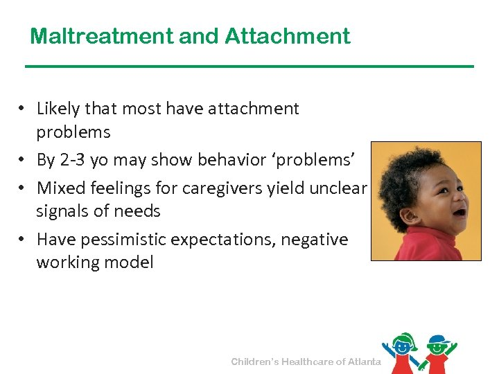 Maltreatment and Attachment • Likely that most have attachment problems • By 2 -3