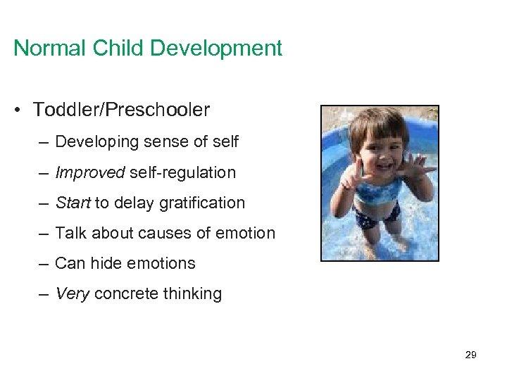 Normal Child Development • Toddler/Preschooler – Developing sense of self – Improved self-regulation –
