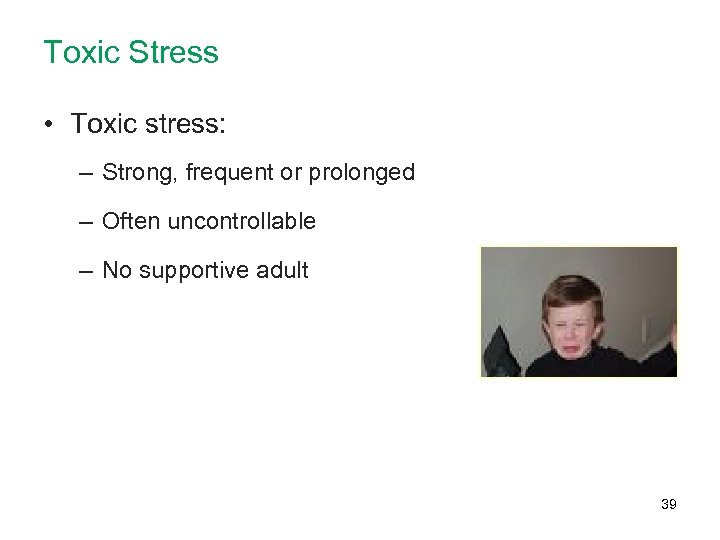 Toxic Stress • Toxic stress: – Strong, frequent or prolonged – Often uncontrollable –