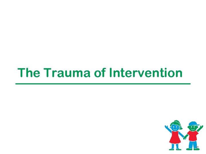 The Trauma of Intervention 46