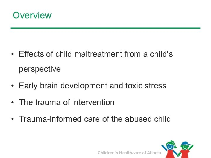 Overview • Effects of child maltreatment from a child's perspective • Early brain development