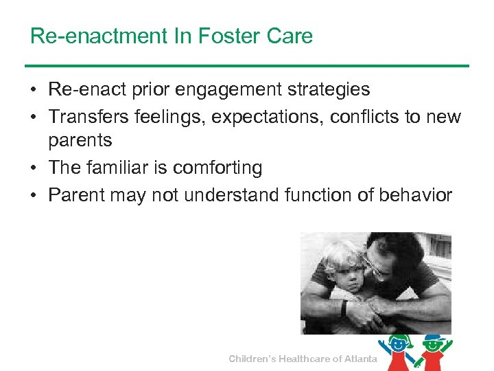 Re-enactment In Foster Care • Re-enact prior engagement strategies • Transfers feelings, expectations, conflicts