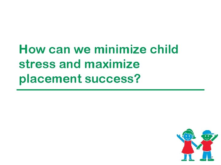 How can we minimize child stress and maximize placement success? 57