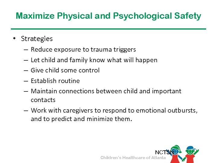 Maximize Physical and Psychological Safety • Strategies Reduce exposure to trauma triggers Let child