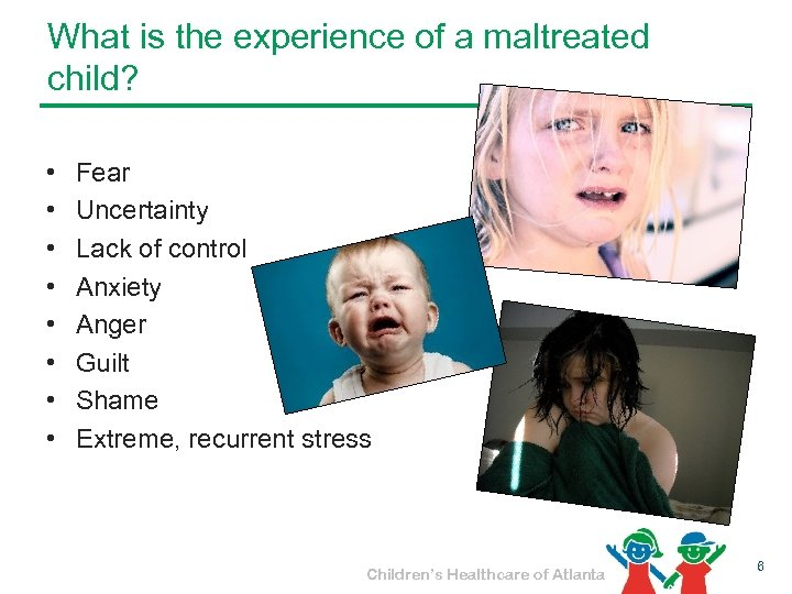What is the experience of a maltreated child? • • Fear Uncertainty Lack of