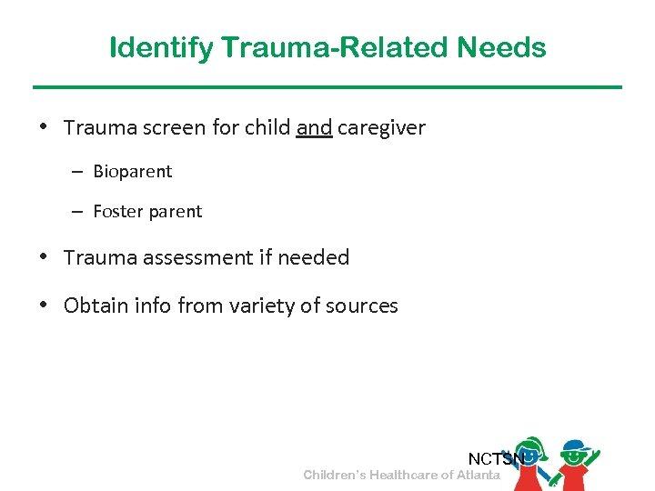 Identify Trauma-Related Needs • Trauma screen for child and caregiver – Bioparent – Foster
