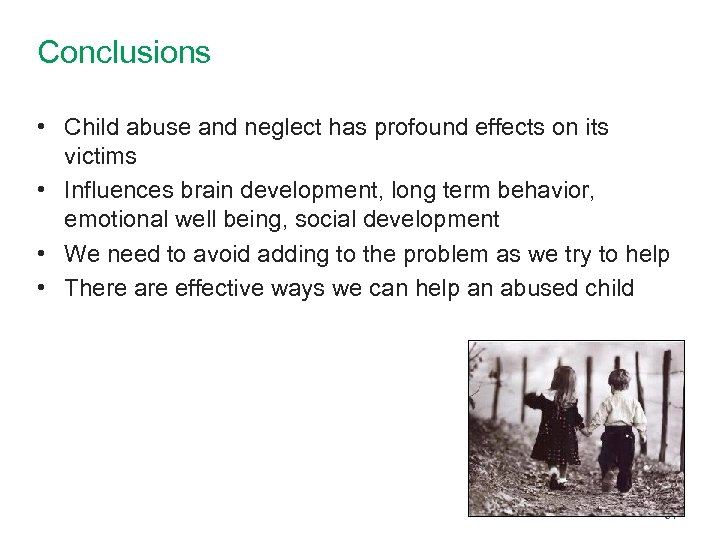 Conclusions • Child abuse and neglect has profound effects on its victims • Influences