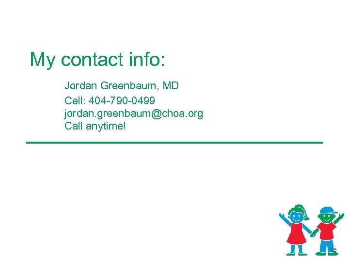 My contact info: Jordan Greenbaum, MD Cell: 404 -790 -0499 jordan. greenbaum@choa. org Call