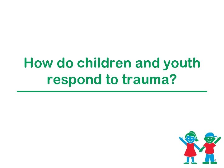 How do children and youth respond to trauma? 9
