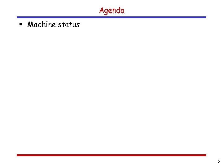 Agenda § Machine status 2