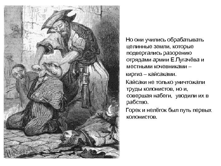 Но они учились обрабатывать целинные земли, которые подвергались разорению отрядами армии Е. Пугачёва и