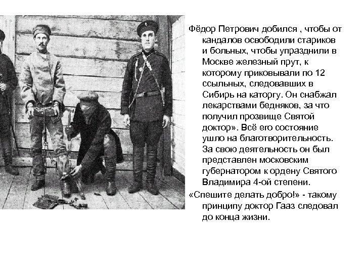 Фёдор Петрович добился , чтобы от кандалов освободили стариков и больных, чтобы упразднили в