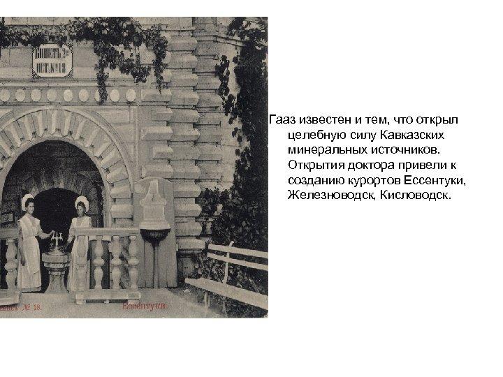 Гааз известен и тем, что открыл целебную силу Кавказских минеральных источников. Открытия доктора привели