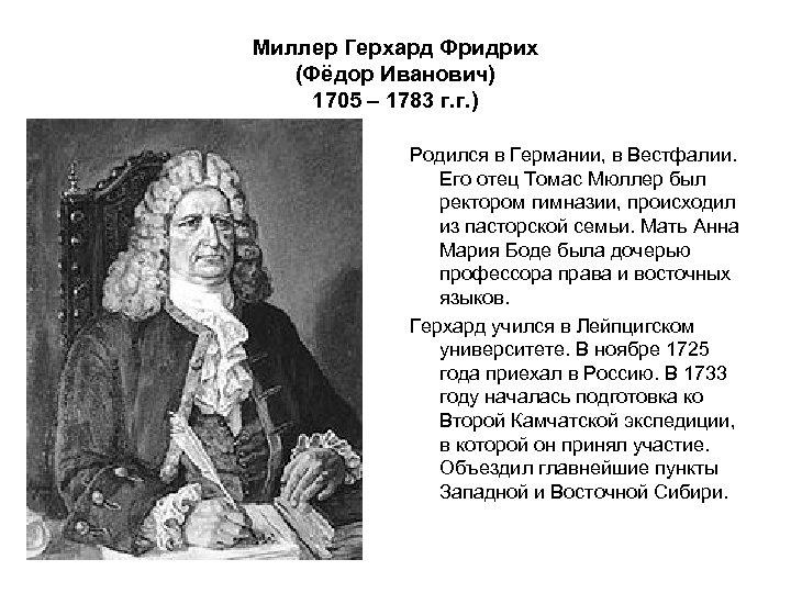 Миллер Герхард Фридрих (Фёдор Иванович) 1705 – 1783 г. г. ) Родился в Германии,