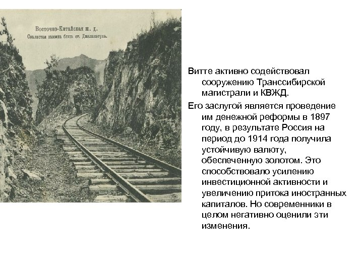 Витте активно содействовал сооружению Транссибирской магистрали и КВЖД. Его заслугой является проведение им денежной