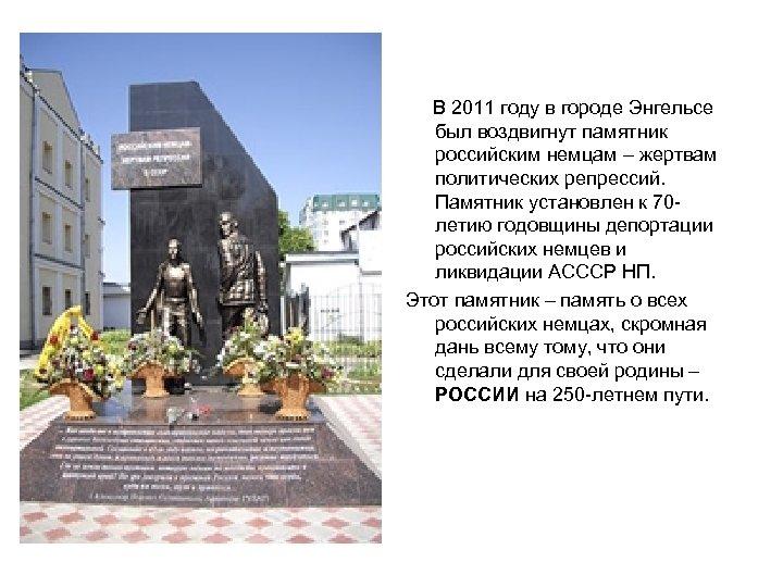В 2011 году в городе Энгельсе был воздвигнут памятник российским немцам – жертвам политических
