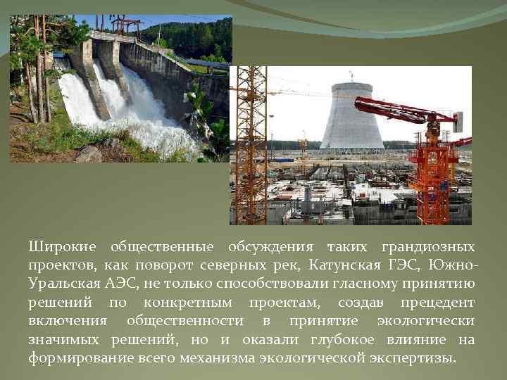 Широкие общественные обсуждения таких грандиозных проектов, как поворот северных рек, Катунская ГЭС, Южно. Уральская