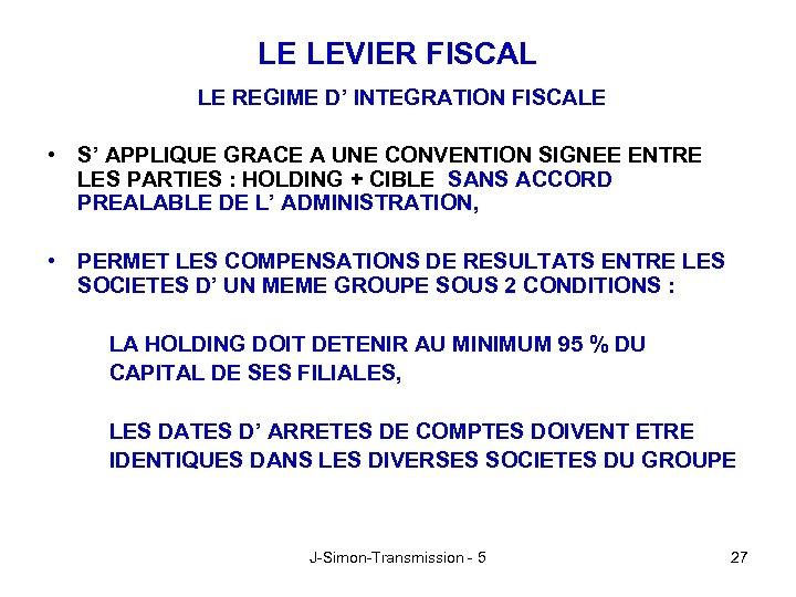 LE LEVIER FISCAL LE REGIME D' INTEGRATION FISCALE • S' APPLIQUE GRACE A UNE