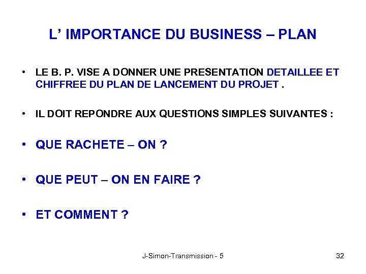 L' IMPORTANCE DU BUSINESS – PLAN • LE B. P. VISE A DONNER UNE