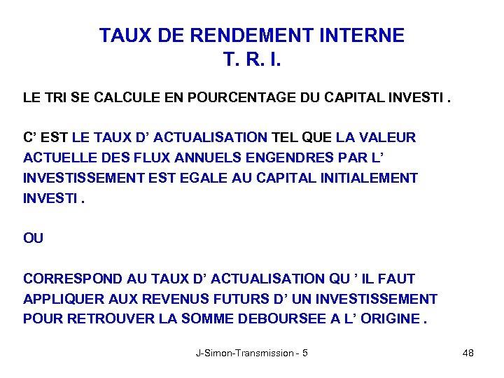 TAUX DE RENDEMENT INTERNE T. R. I. LE TRI SE CALCULE EN POURCENTAGE DU